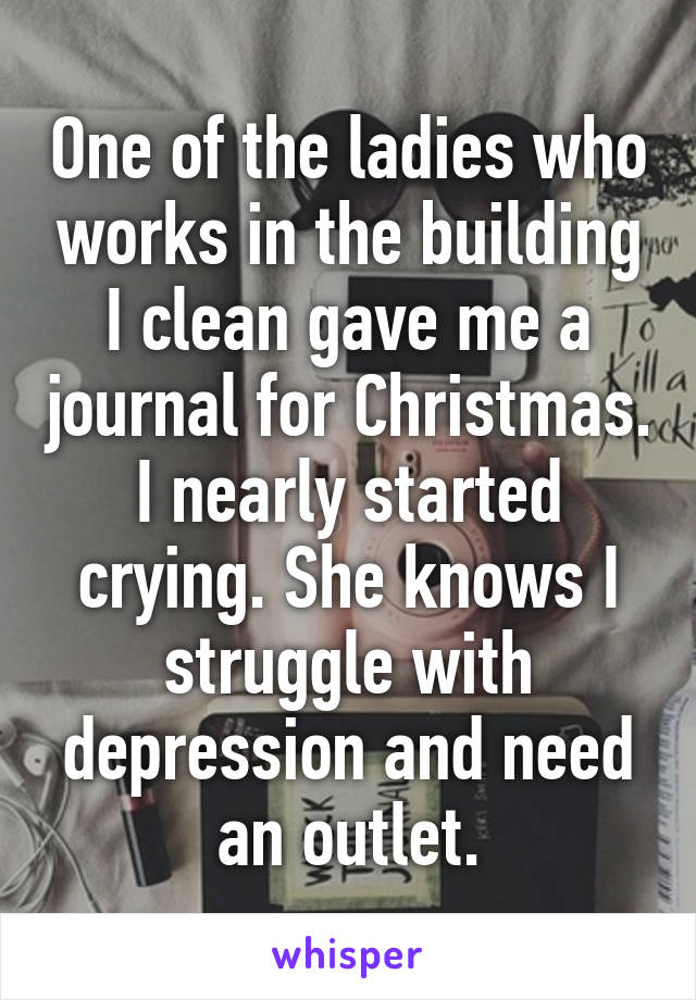 One of the ladies who works in the building I clean gave me a journal for Christmas. I nearly started crying. She knows I struggle with depression and need an outlet.