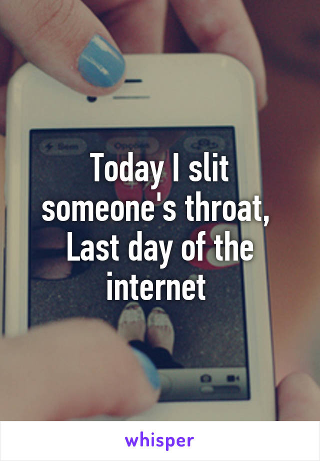 Today I slit someone's throat,  Last day of the internet