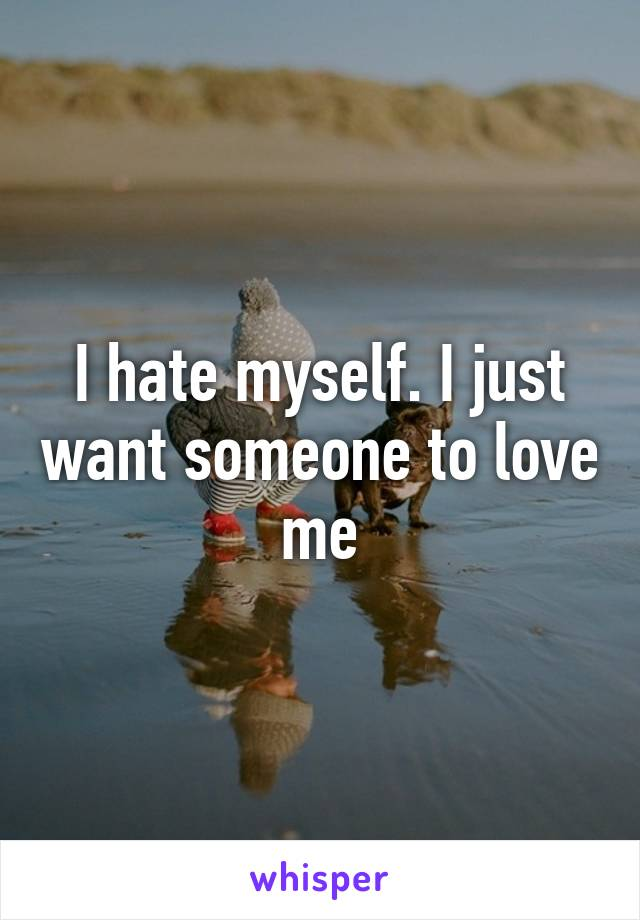 I hate myself. I just want someone to love me