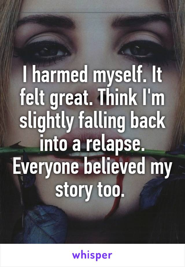 I harmed myself. It felt great. Think I'm slightly falling back into a relapse. Everyone believed my story too.