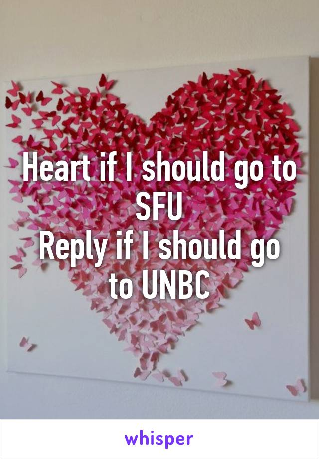 Heart if I should go to SFU Reply if I should go to UNBC