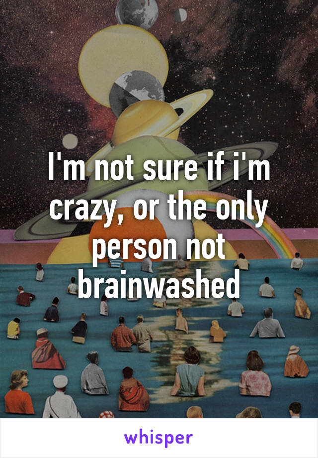 I'm not sure if i'm crazy, or the only person not brainwashed