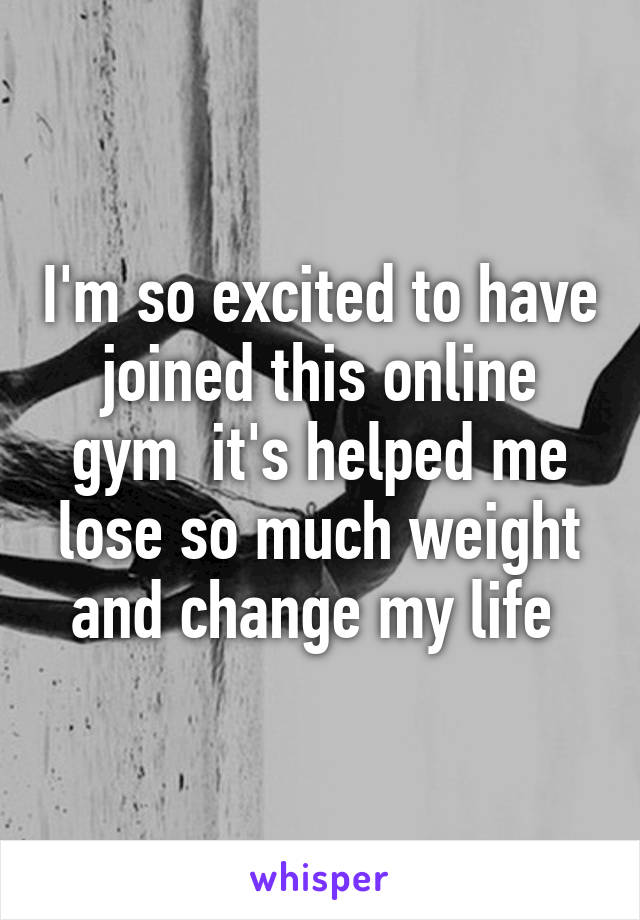 I'm so excited to have joined this online gym  it's helped me lose so much weight and change my life