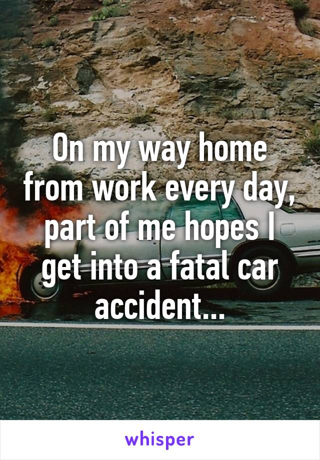 On my way home from work every day, part of me hopes I get into a fatal car accident...