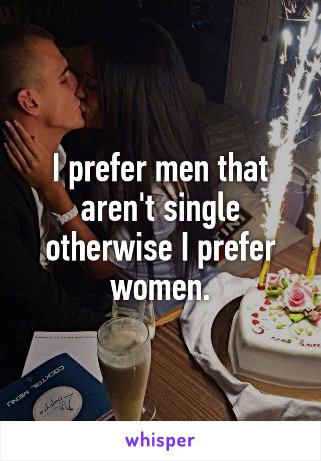 I prefer men that aren't single otherwise I prefer women.