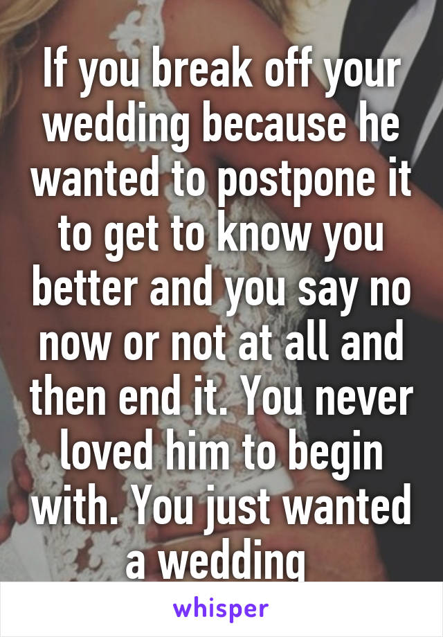 If you break off your wedding because he wanted to postpone it to get to know you better and you say no now or not at all and then end it. You never loved him to begin with. You just wanted a wedding