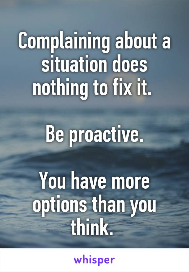 Complaining about a situation does nothing to fix it.   Be proactive.  You have more options than you think.
