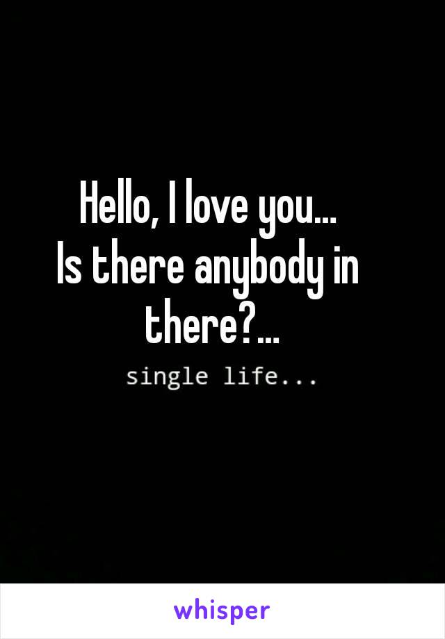Hello, I love you… Is there anybody in there?…