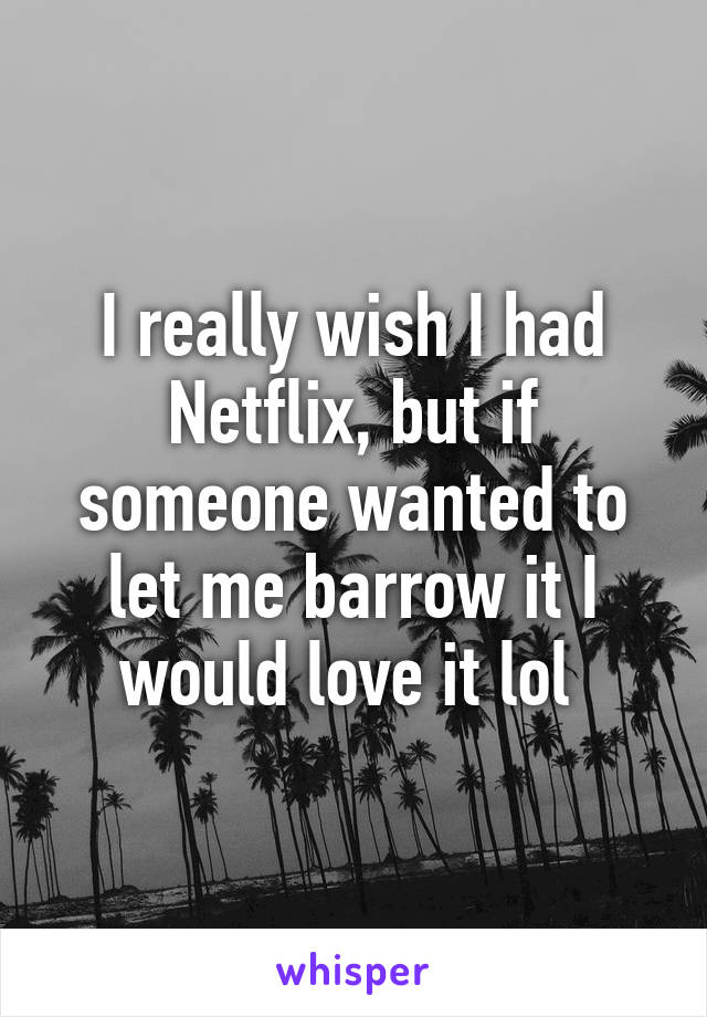 I really wish I had Netflix, but if someone wanted to let me barrow it I would love it lol