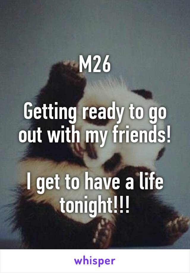 M26  Getting ready to go out with my friends!  I get to have a life tonight!!!