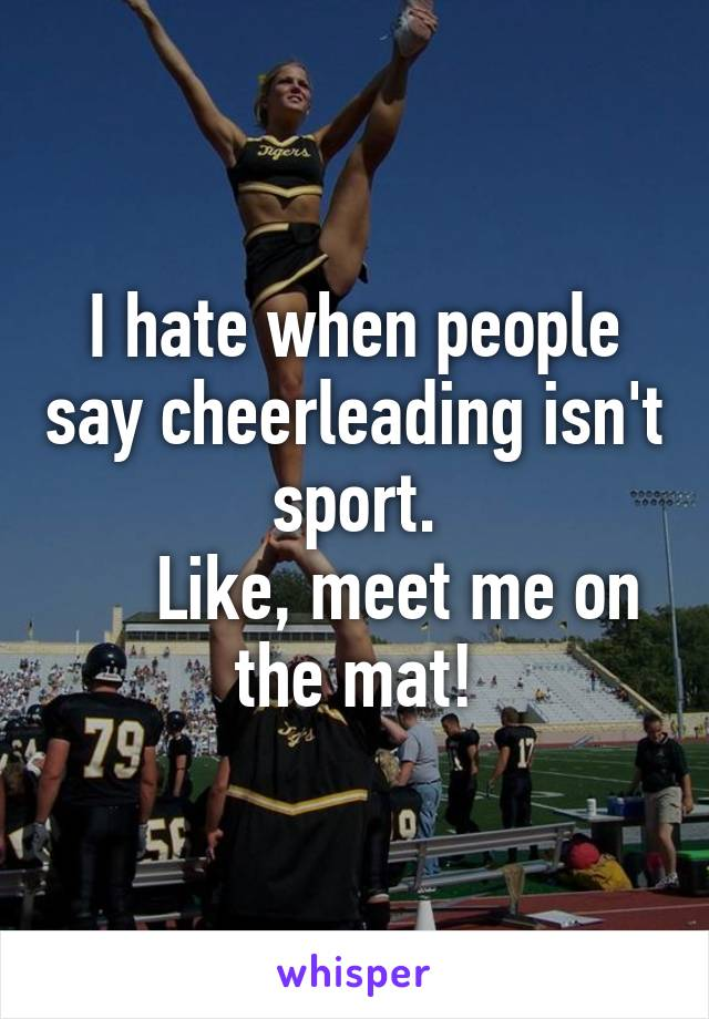 I hate when people say cheerleading isn't sport.      Like, meet me on the mat!
