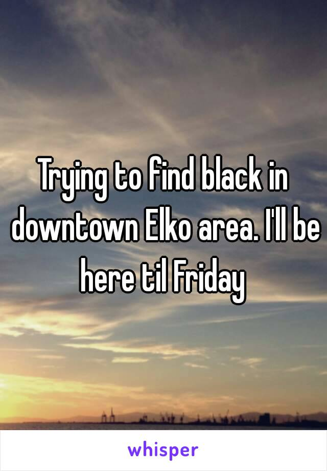 Trying to find black in downtown Elko area. I'll be here til Friday