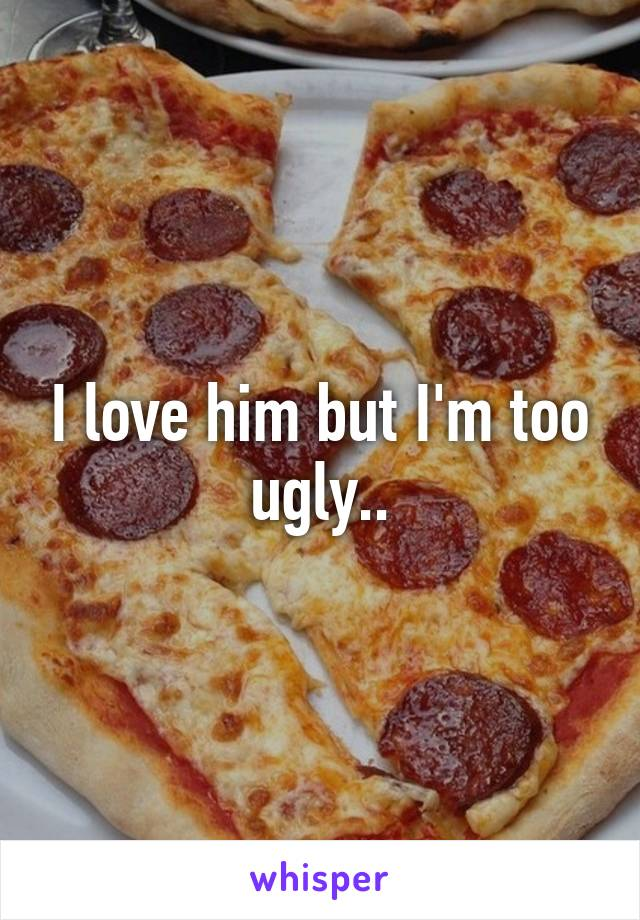 I love him but I'm too ugly..