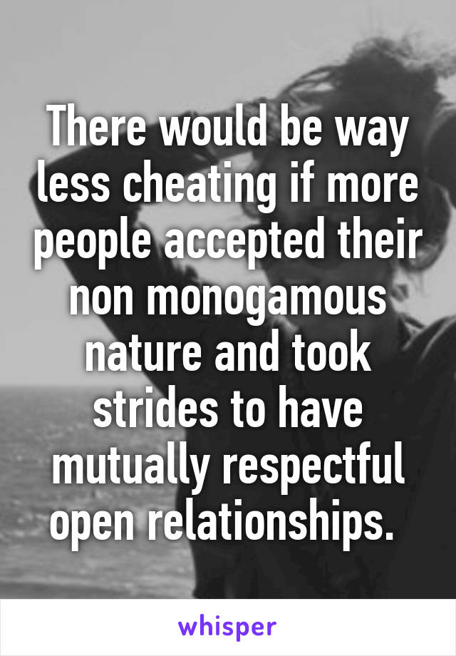 There would be way less cheating if more people accepted their non monogamous nature and took strides to have mutually respectful open relationships.