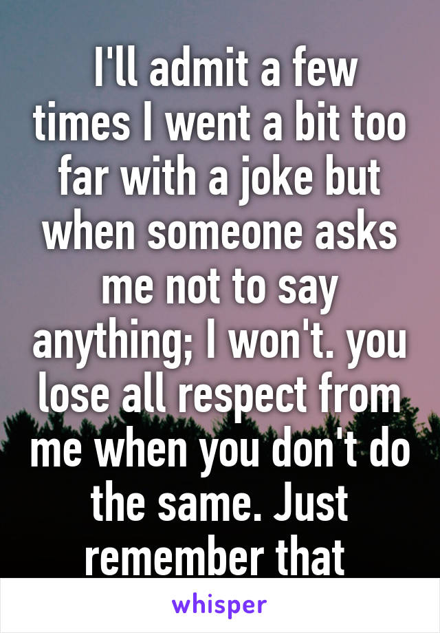I'll admit a few times I went a bit too far with a joke but when someone asks me not to say anything; I won't. you lose all respect from me when you don't do the same. Just remember that
