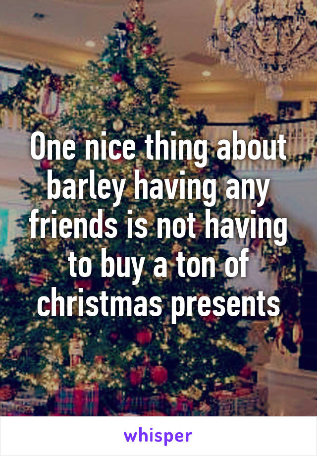 One nice thing about barley having any friends is not having to buy a ton of christmas presents