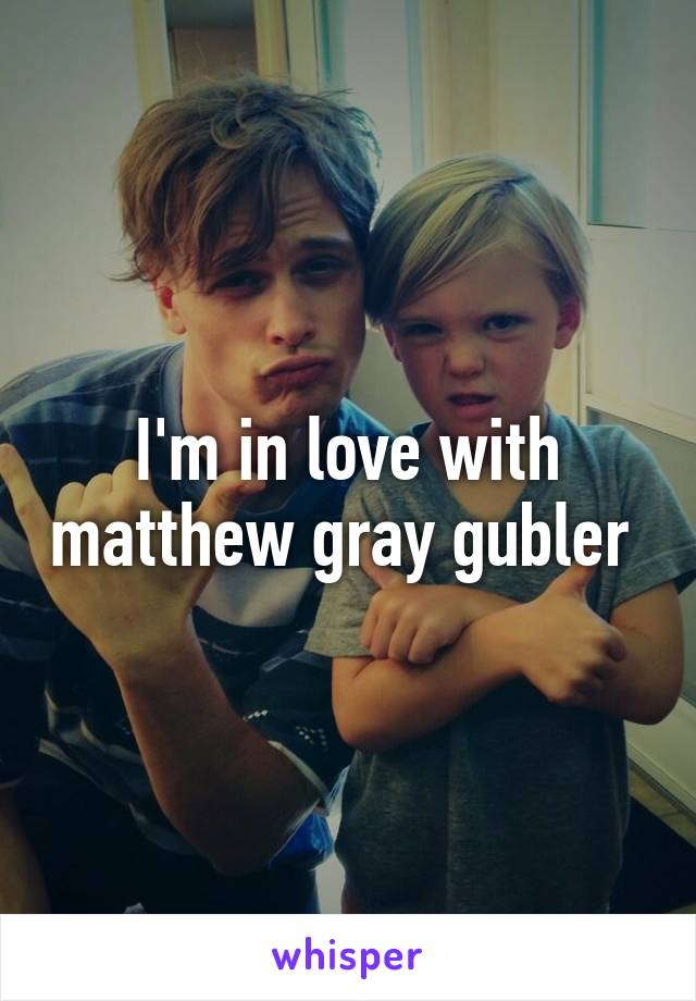 I'm in love with matthew gray gubler