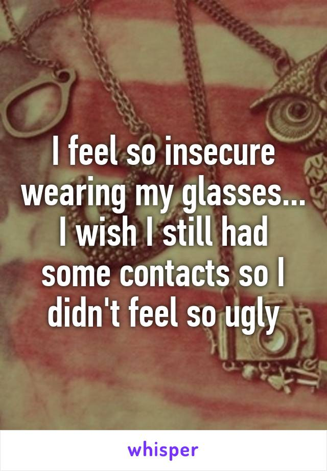 I feel so insecure wearing my glasses... I wish I still had some contacts so I didn't feel so ugly