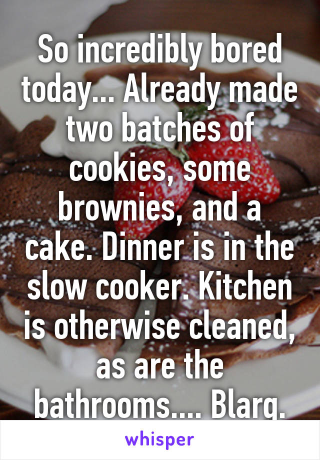 So incredibly bored today... Already made two batches of cookies, some brownies, and a cake. Dinner is in the slow cooker. Kitchen is otherwise cleaned, as are the bathrooms.... Blarg.