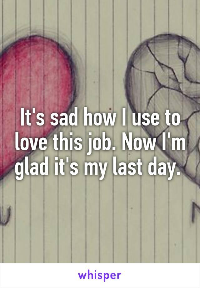 It's sad how I use to love this job. Now I'm glad it's my last day.
