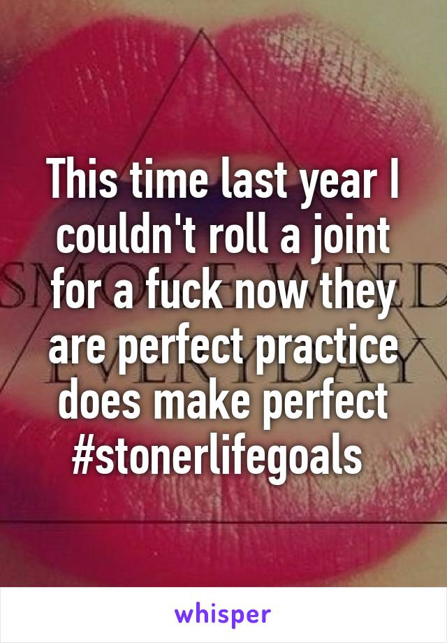 This time last year I couldn't roll a joint for a fuck now they are perfect practice does make perfect #stonerlifegoals