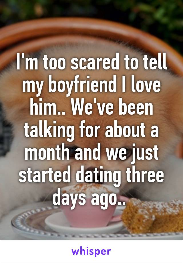 I'm too scared to tell my boyfriend I love him.. We've been talking for about a month and we just started dating three days ago..