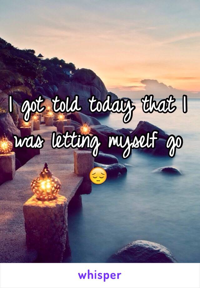 I got told today that I was letting myself go 😔