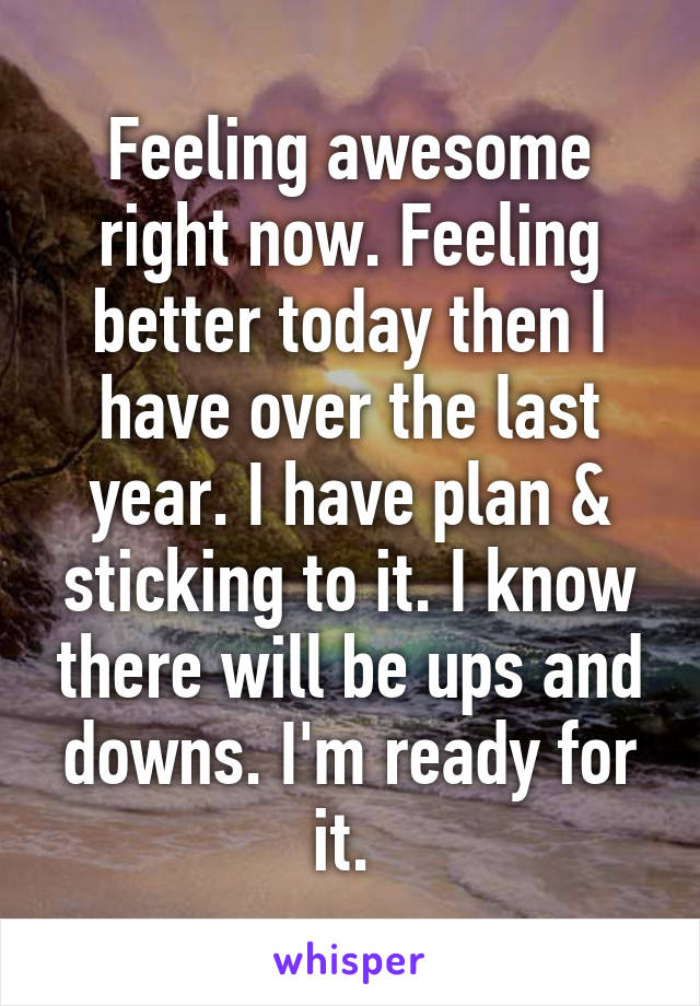 Feeling awesome right now. Feeling better today then I have over the last year. I have plan & sticking to it. I know there will be ups and downs. I'm ready for it.