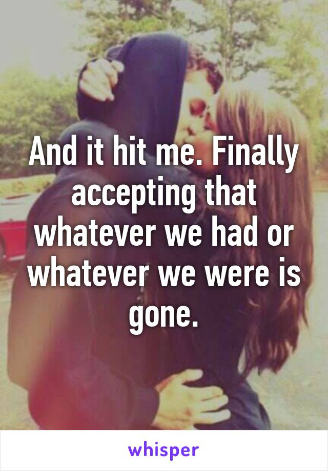 And it hit me. Finally accepting that whatever we had or whatever we were is gone.