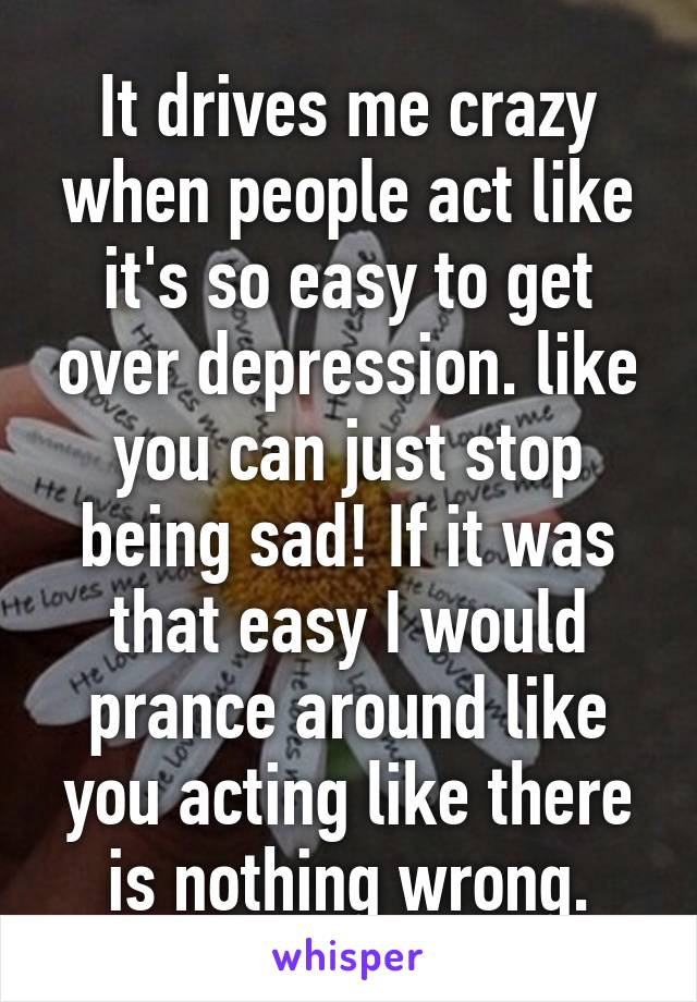 It drives me crazy when people act like it's so easy to get over depression. like you can just stop being sad! If it was that easy I would prance around like you acting like there is nothing wrong.