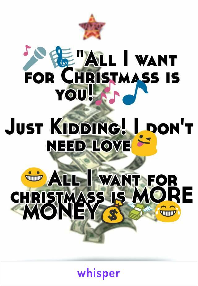"""🎤🎼""""All I want for Christmass is you!🎶🎵  Just Kidding! I don't need love😜  😀All I want for christmass is MORE MONEY💰💸😂"""