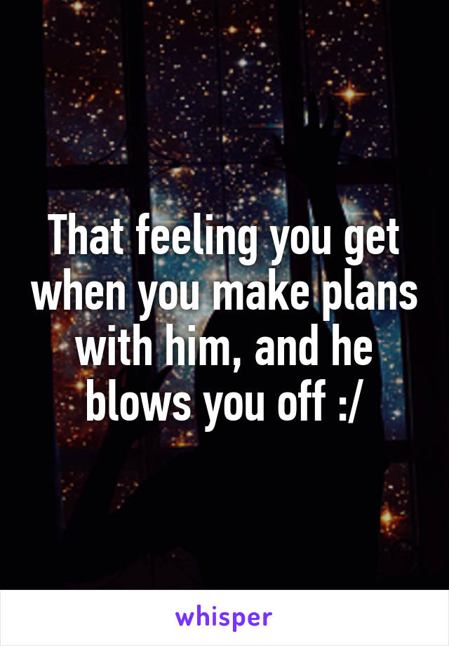 That feeling you get when you make plans with him, and he blows you off :/