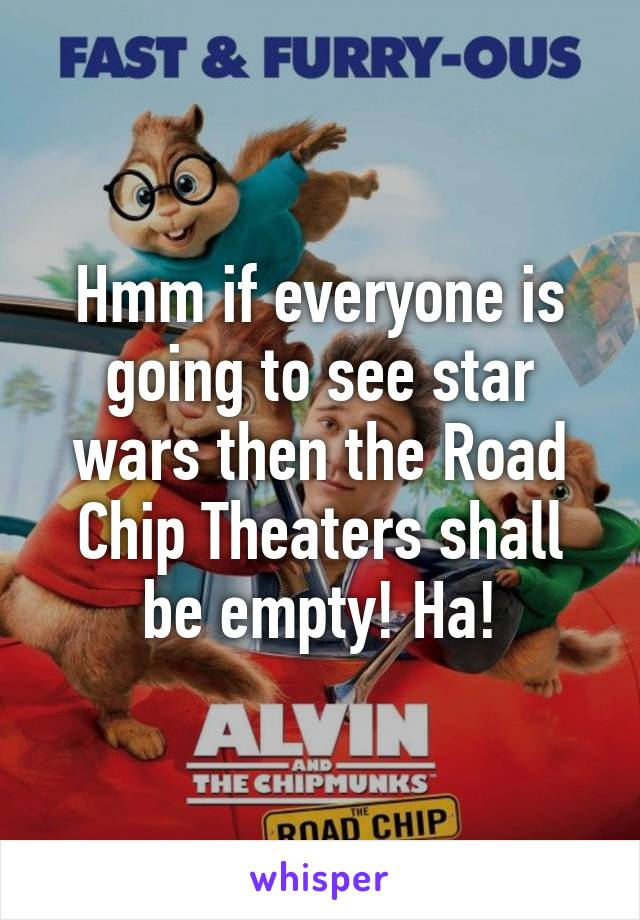 Hmm if everyone is going to see star wars then the Road Chip Theaters shall be empty! Ha!