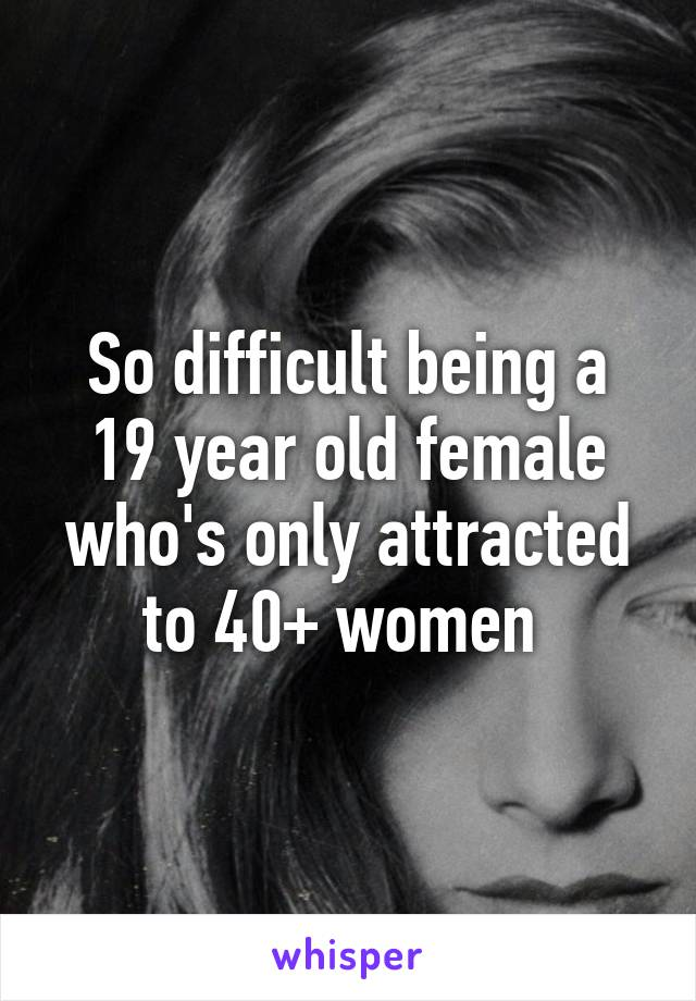 So difficult being a 19 year old female who's only attracted to 40+ women