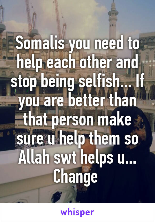 Somalis you need to help each other and stop being selfish... If you are better than that person make sure u help them so Allah swt helps u... Change