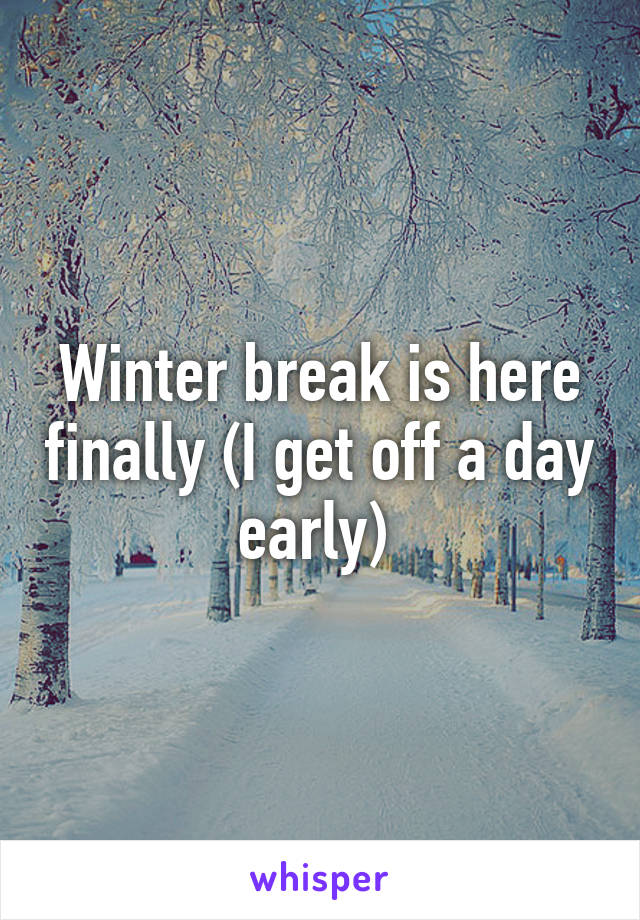 Winter break is here finally (I get off a day early)
