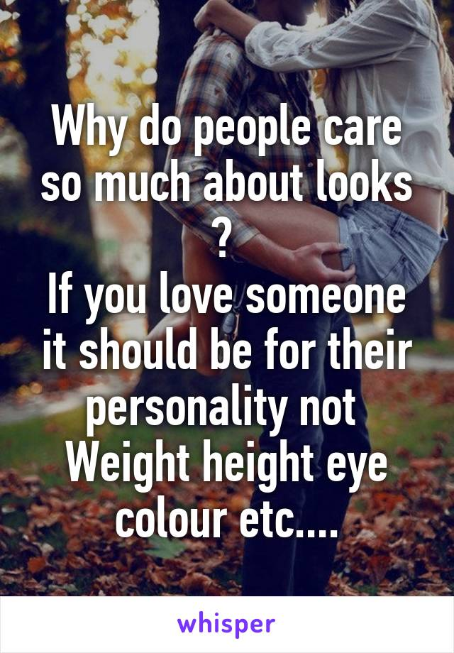 Why do people care so much about looks ?  If you love someone it should be for their personality not  Weight height eye colour etc....