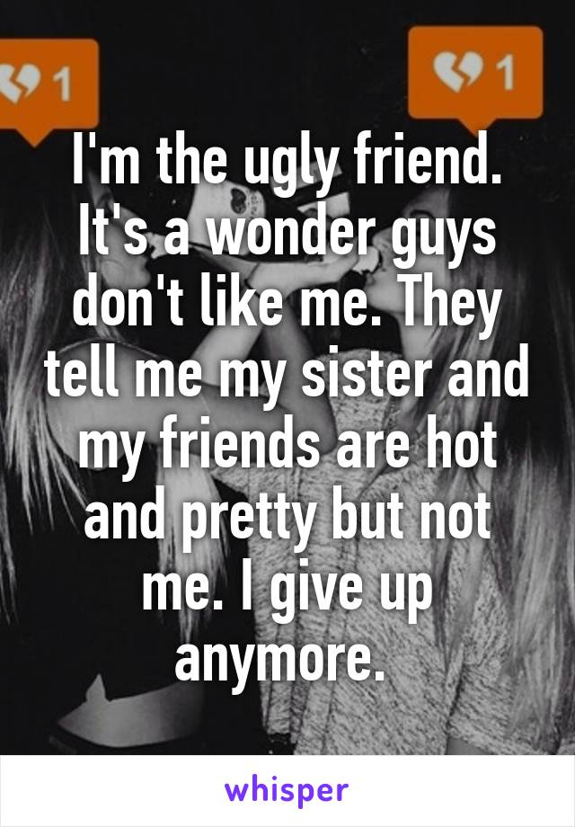 I'm the ugly friend. It's a wonder guys don't like me. They tell me my sister and my friends are hot and pretty but not me. I give up anymore.