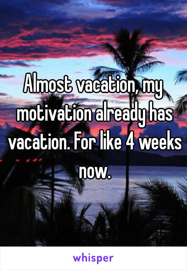 Almost vacation, my motivation already has vacation. For like 4 weeks now.