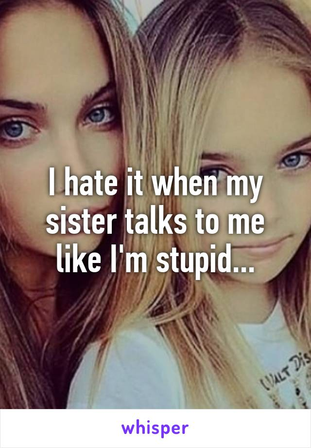 I hate it when my sister talks to me like I'm stupid...