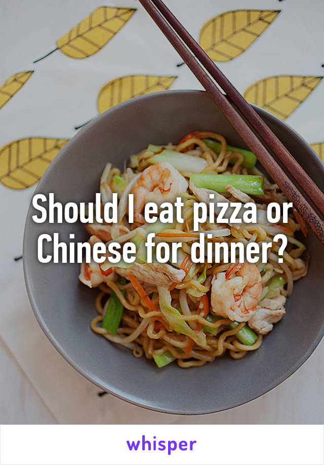 Should I eat pizza or Chinese for dinner?