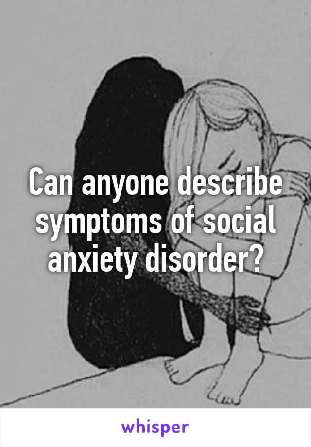 Can anyone describe symptoms of social anxiety disorder?