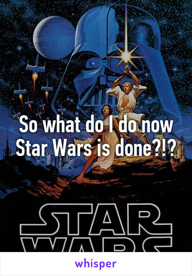 So what do I do now Star Wars is done?!?