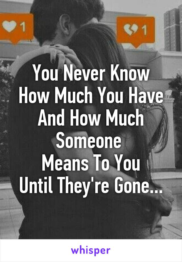 You Never Know How Much You Have And How Much Someone  Means To You Until They're Gone...