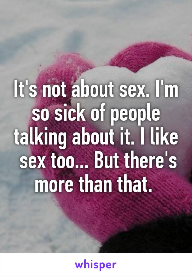 It's not about sex. I'm so sick of people talking about it. I like  sex too... But there's more than that.
