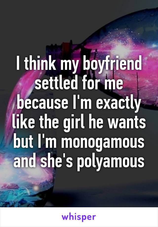 I think my boyfriend settled for me because I'm exactly like the girl he wants but I'm monogamous and she's polyamous
