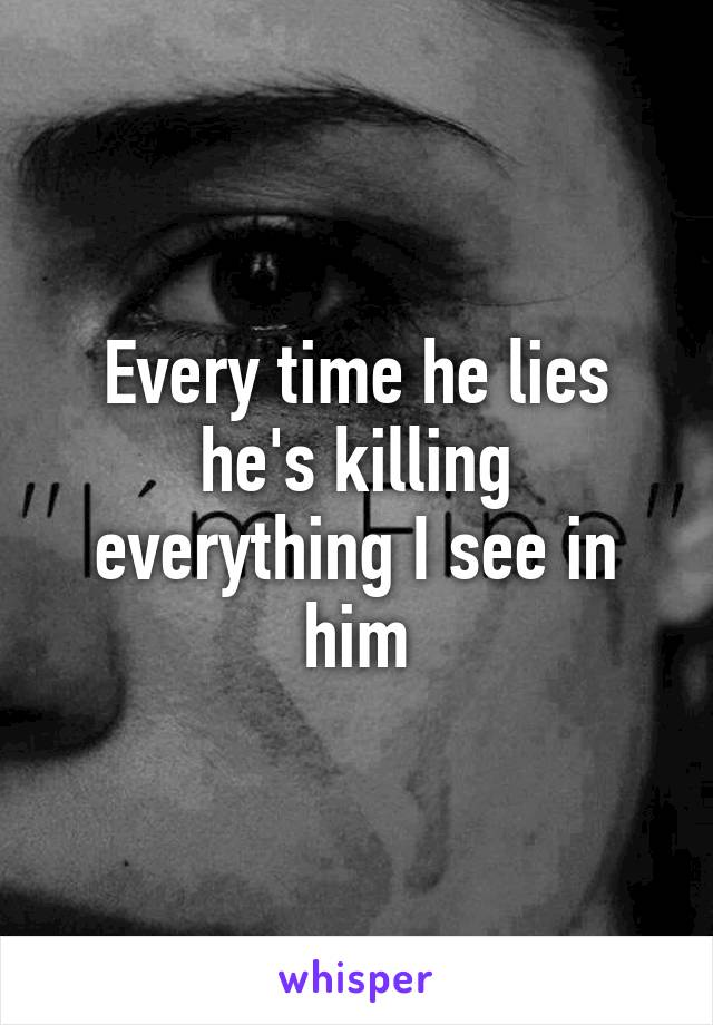 Every time he lies he's killing everything I see in him