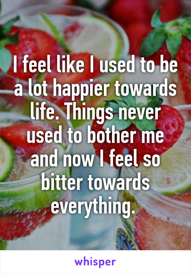 I feel like I used to be a lot happier towards life. Things never used to bother me and now I feel so bitter towards everything.
