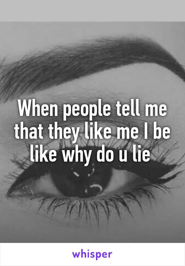 When people tell me that they like me I be like why do u lie