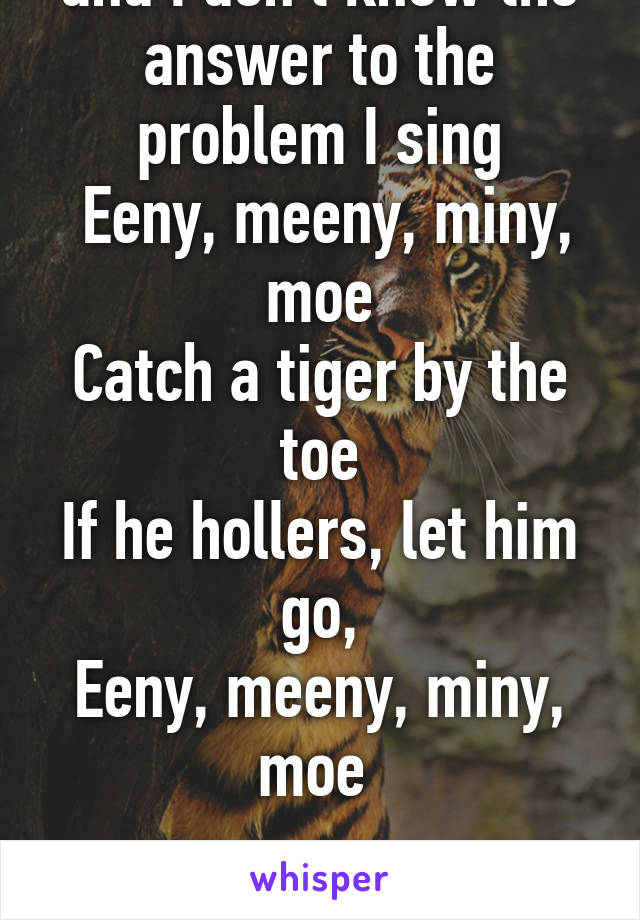 When I take a test and I don't know the answer to the problem I sing  Eeny, meeny, miny, moe Catch a tiger by the toe If he hollers, let him go, Eeny, meeny, miny, moe   Then I choose my answer
